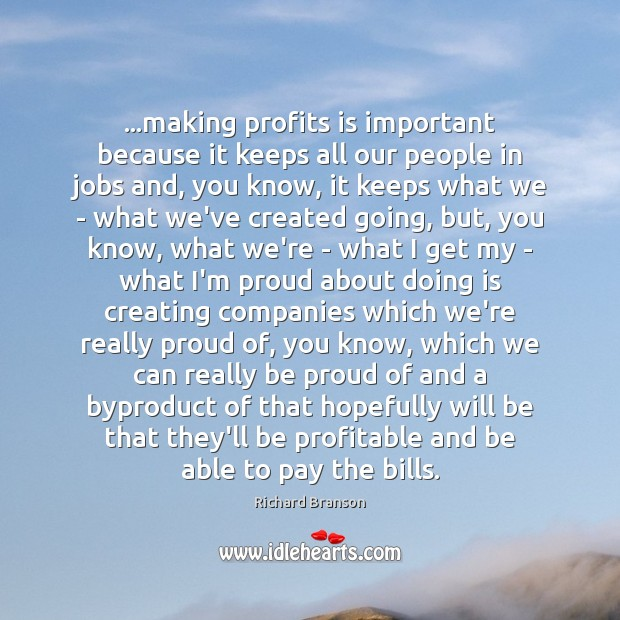 …making profits is important because it keeps all our people in jobs Proud Quotes Image