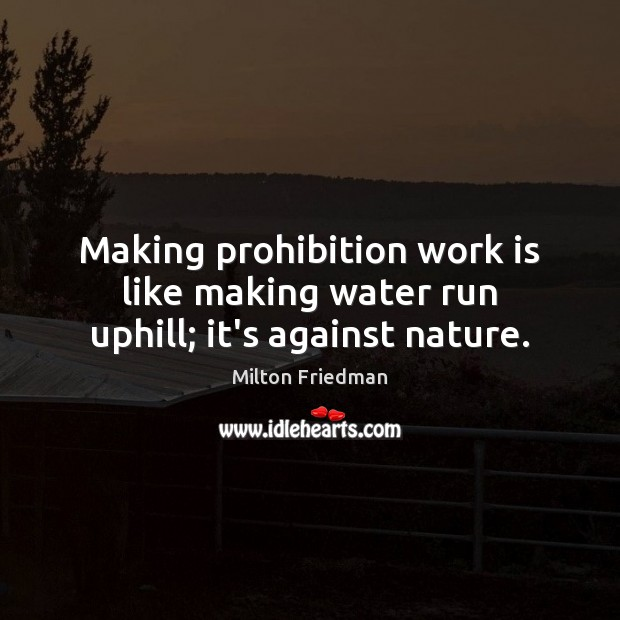 Making prohibition work is like making water run uphill; it's against nature. Image