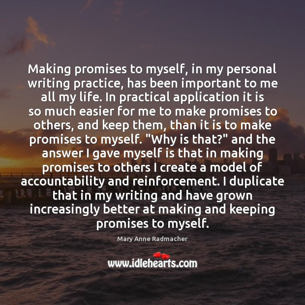 Making promises to myself, in my personal writing practice, has been important Mary Anne Radmacher Picture Quote