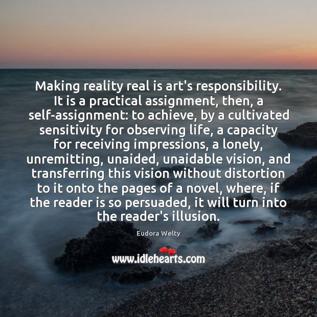 Making reality real is art's responsibility. It is a practical assignment, then, Eudora Welty Picture Quote