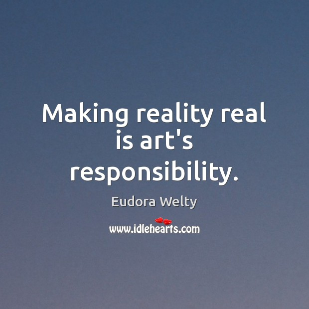 Making reality real is art's responsibility. Eudora Welty Picture Quote