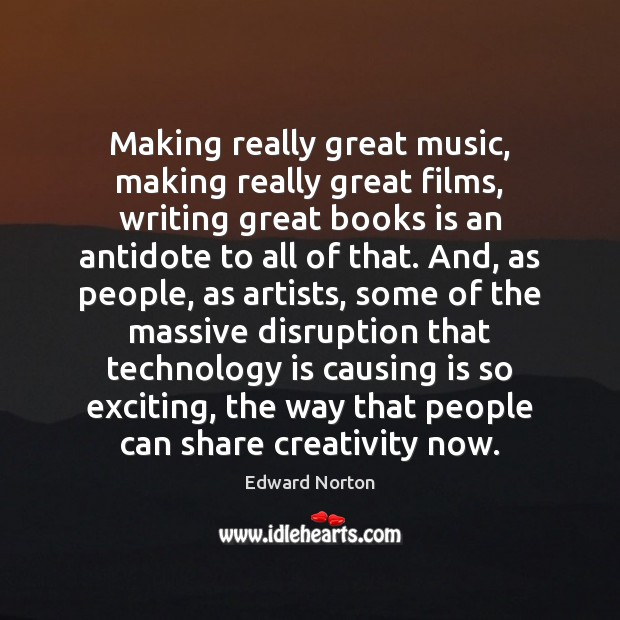 Making really great music, making really great films, writing great books is Technology Quotes Image