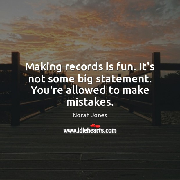 Making records is fun. It's not some big statement. You're allowed to make mistakes. Norah Jones Picture Quote