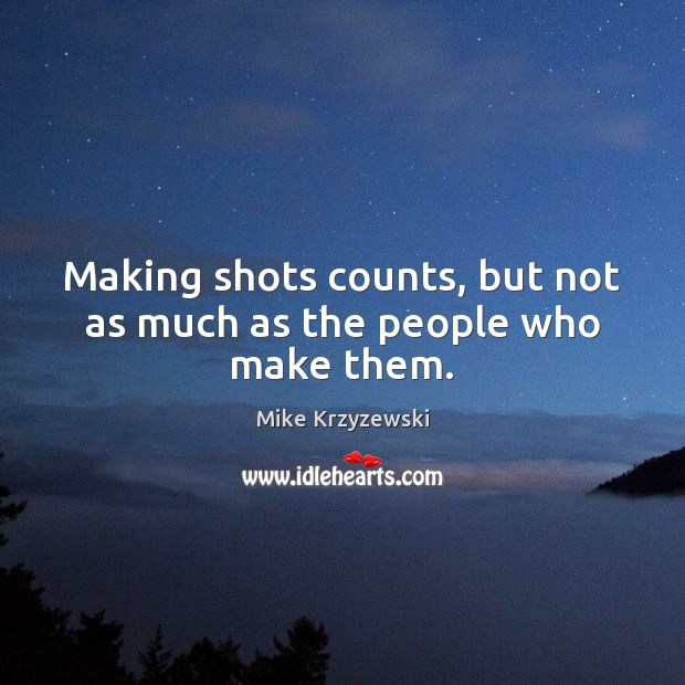 Making shots counts, but not as much as the people who make them. Mike Krzyzewski Picture Quote