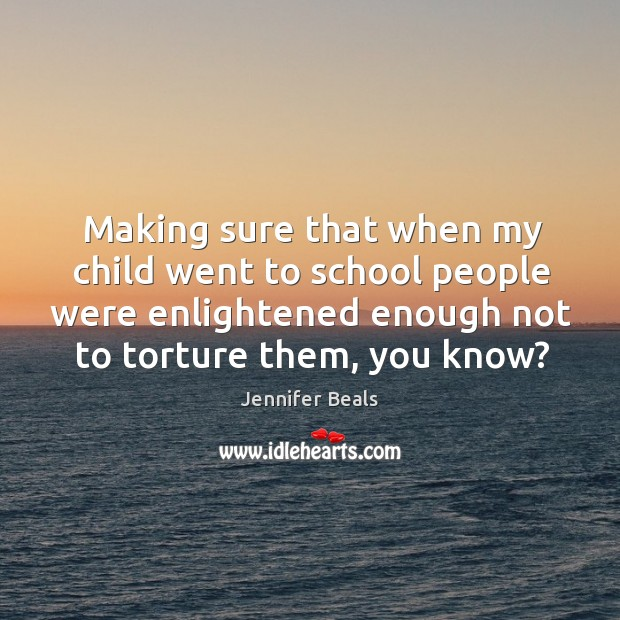 Making sure that when my child went to school people were enlightened enough not to torture them, you know? Jennifer Beals Picture Quote