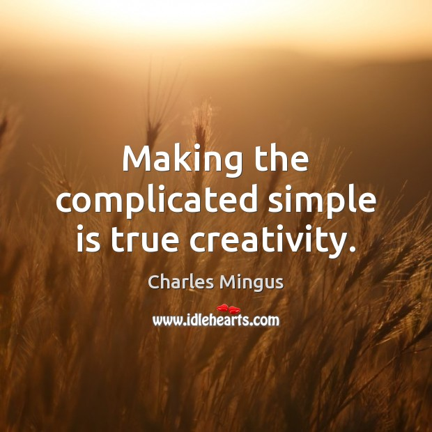 Making the complicated simple is true creativity. Charles Mingus Picture Quote