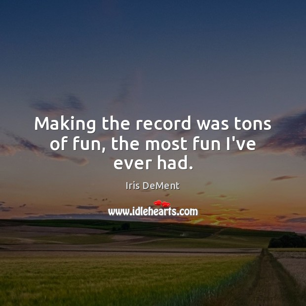 Making the record was tons of fun, the most fun I've ever had. Iris DeMent Picture Quote