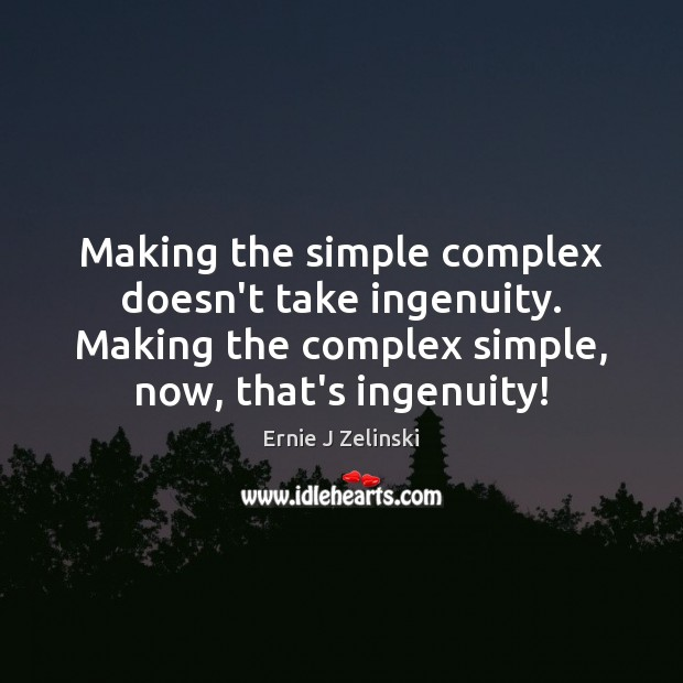 Making the simple complex doesn't take ingenuity. Making the complex simple, now, Ernie J Zelinski Picture Quote