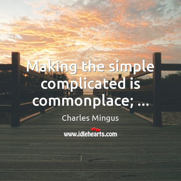 Making the simple complicated is commonplace; … Charles Mingus Picture Quote
