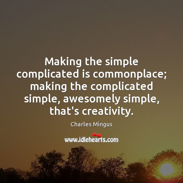 Charles Mingus Picture Quote image saying: Making the simple complicated is commonplace; making the complicated simple, awesomely simple,