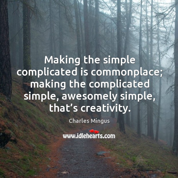 Making the simple complicated is commonplace; making the complicated simple, awesomely simple, that's creativity. Charles Mingus Picture Quote