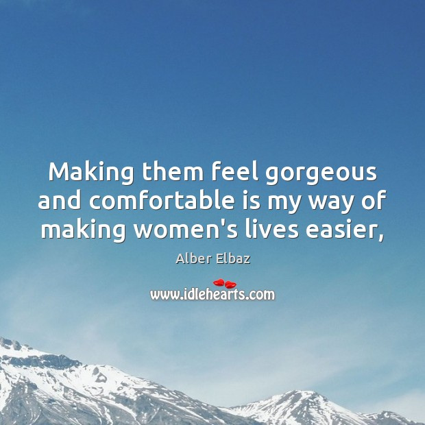 Making them feel gorgeous and comfortable is my way of making women's lives easier, Image