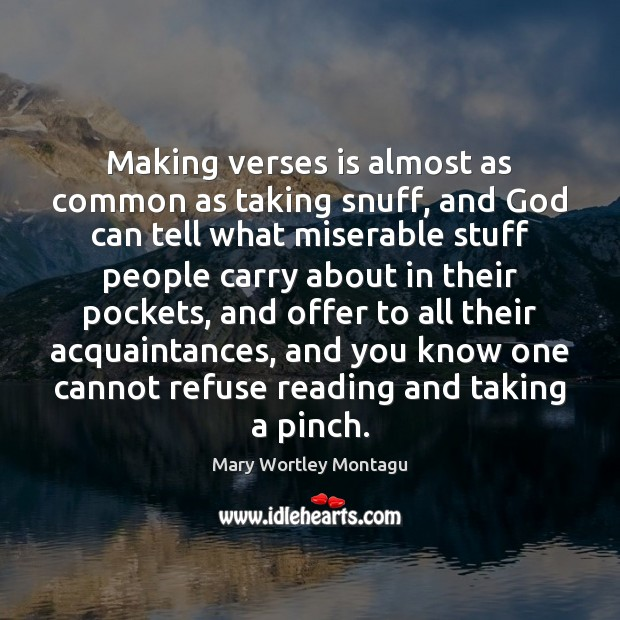 Making verses is almost as common as taking snuff, and God can Mary Wortley Montagu Picture Quote