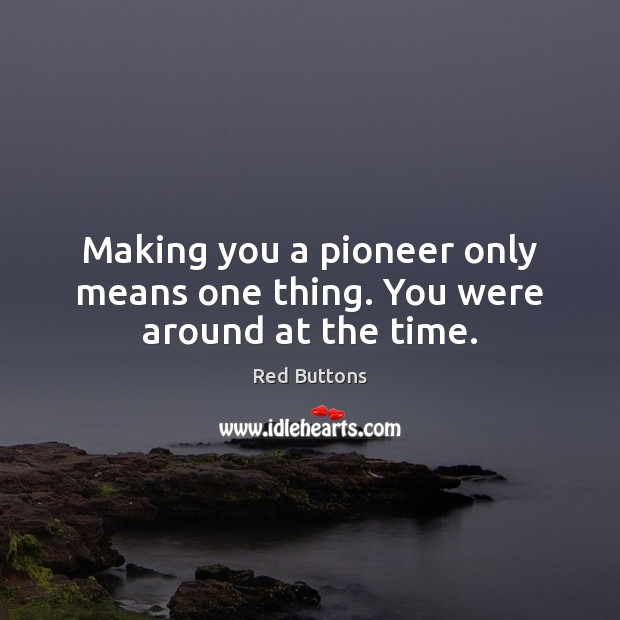 Making you a pioneer only means one thing. You were around at the time. Image