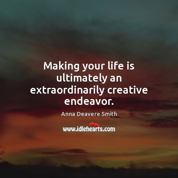 Image, Making your life is ultimately an extraordinarily creative endeavor.