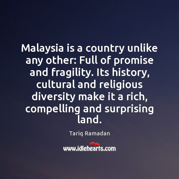 Malaysia is a country unlike any other: Full of promise and fragility. Tariq Ramadan Picture Quote
