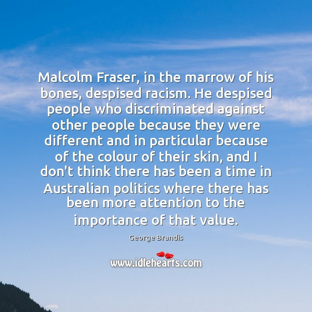 Malcolm Fraser, in the marrow of his bones, despised racism. He despised George Brandis Picture Quote