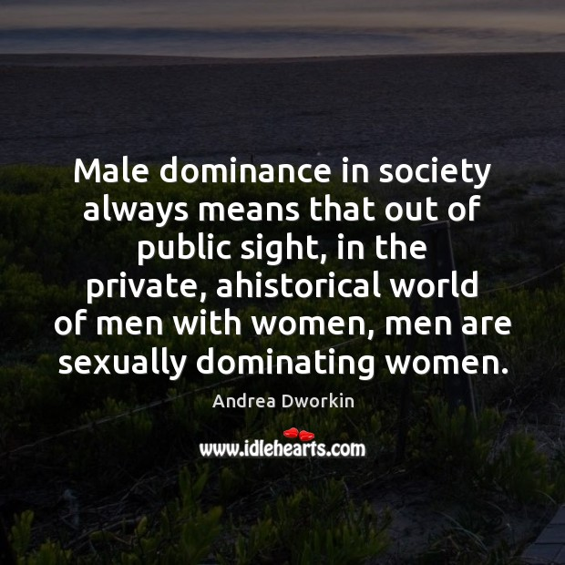 Male dominance in society always means that out of public sight, in Andrea Dworkin Picture Quote