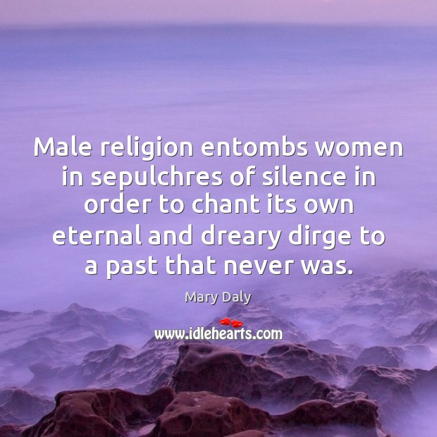 Male religion entombs women in sepulchres of silence in order to chant Mary Daly Picture Quote