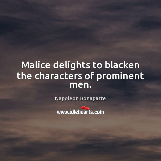 Malice delights to blacken the characters of prominent men. Napoleon Bonaparte Picture Quote