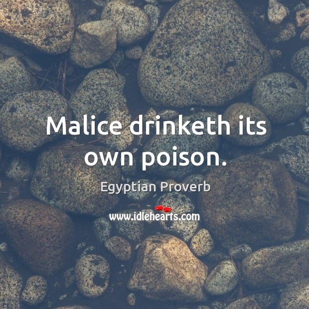 Malice drinketh its own poison. Egyptian Proverbs Image