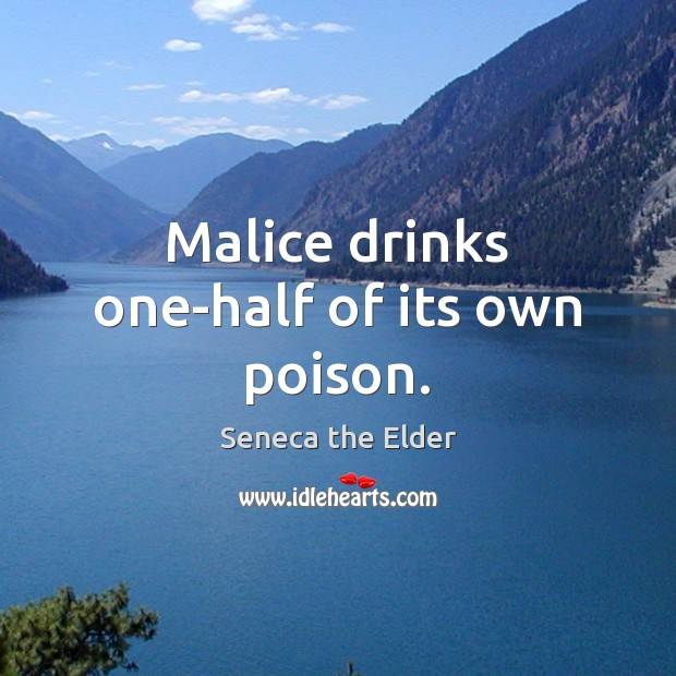 Malice drinks one-half of its own poison. Seneca the Elder Picture Quote