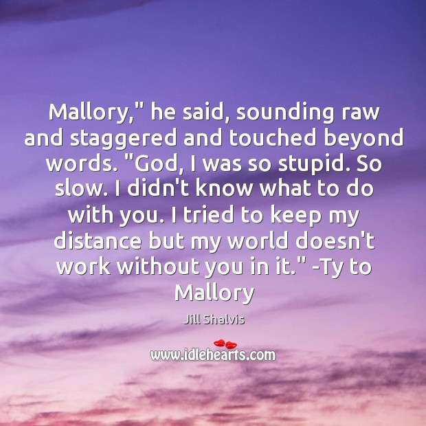 "Image, Mallory,"" he said, sounding raw and staggered and touched beyond words. ""God,"