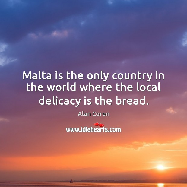 Malta is the only country in the world where the local delicacy is the bread. Alan Coren Picture Quote