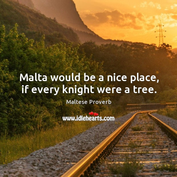 Malta would be a nice place, if every knight were a tree. Maltese Proverbs Image