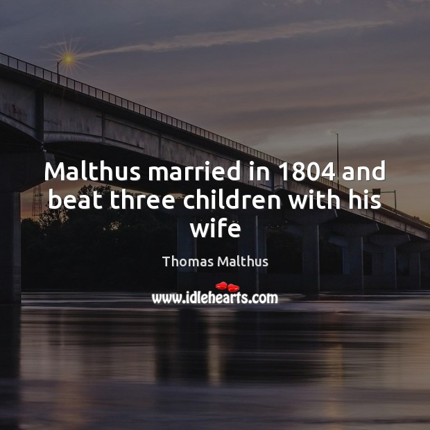 Malthus married in 1804 and beat three children with his wife Image