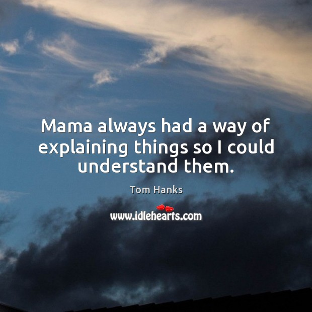 Mama always had a way of explaining things so I could understand them. Tom Hanks Picture Quote