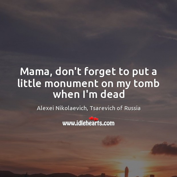 Image, Mama, don't forget to put a little monument on my tomb when I'm dead