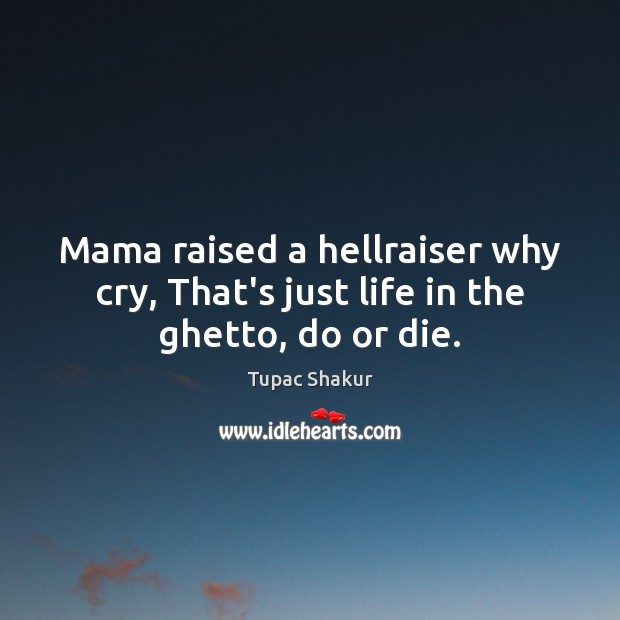 Mama raised a hellraiser why cry, That's just life in the ghetto, do or die. Do or Die Quotes Image
