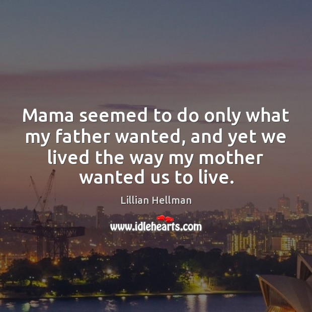 Mama seemed to do only what my father wanted, and yet we Lillian Hellman Picture Quote