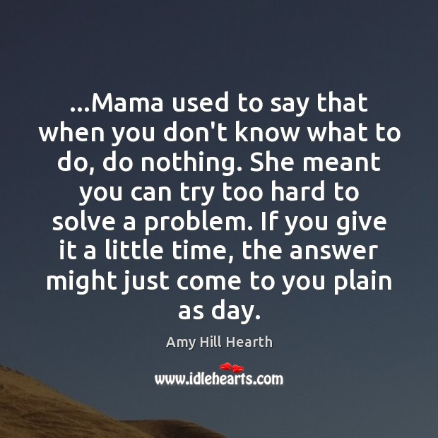 Image, …Mama used to say that when you don't know what to do,