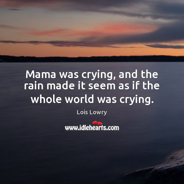 Mama was crying, and the rain made it seem as if the whole world was crying. Lois Lowry Picture Quote