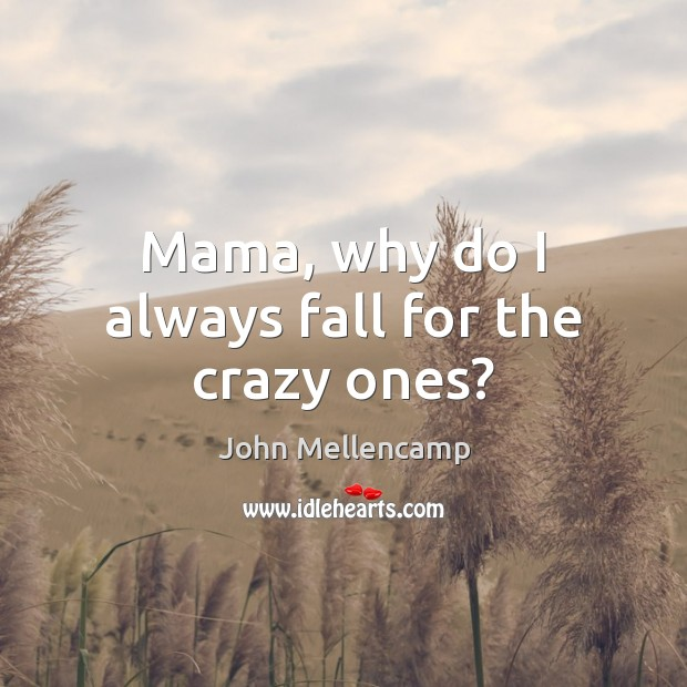 Mama, why do I always fall for the crazy ones? John Mellencamp Picture Quote