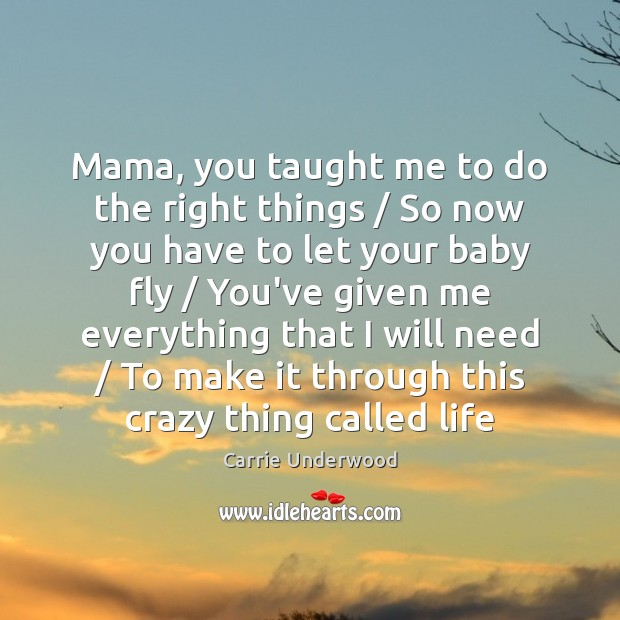 Mama, you taught me to do the right things / So now you Carrie Underwood Picture Quote