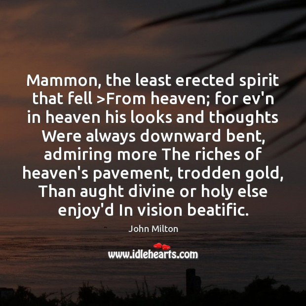 Mammon, the least erected spirit that fell >From heaven; for ev'n in John Milton Picture Quote