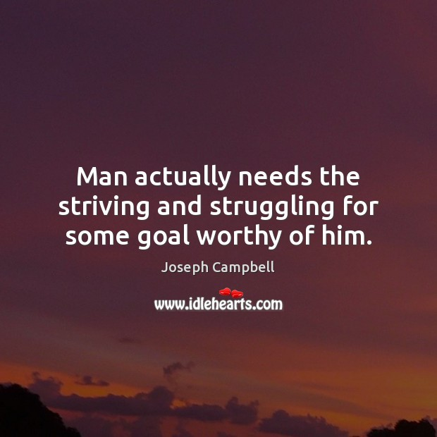 Man actually needs the striving and struggling for some goal worthy of him. Struggle Quotes Image