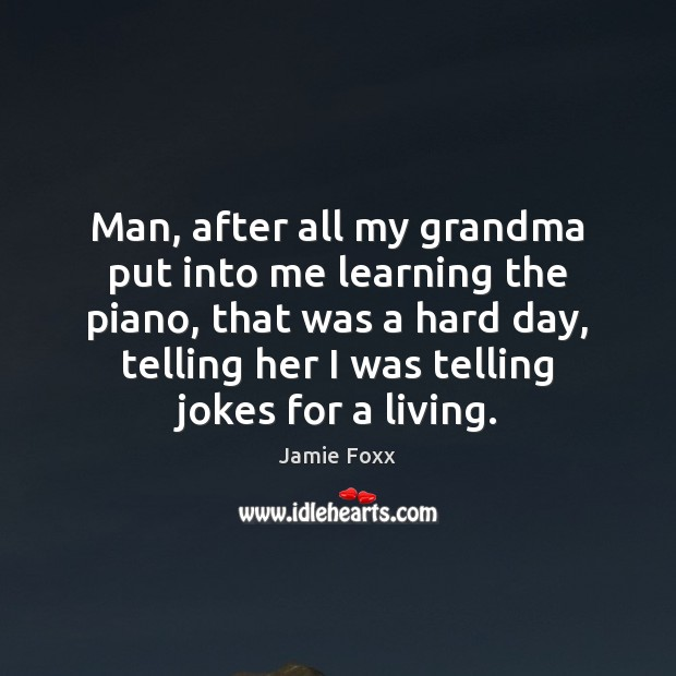 Man, after all my grandma put into me learning the piano, that Jamie Foxx Picture Quote