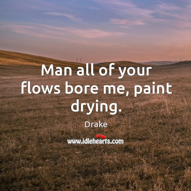Man all of your flows bore me, paint drying. Image