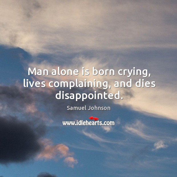 Image, Man alone is born crying, lives complaining, and dies disappointed.