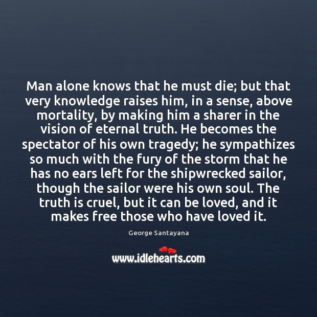 Man alone knows that he must die; but that very knowledge raises Eternal Truth Quotes Image
