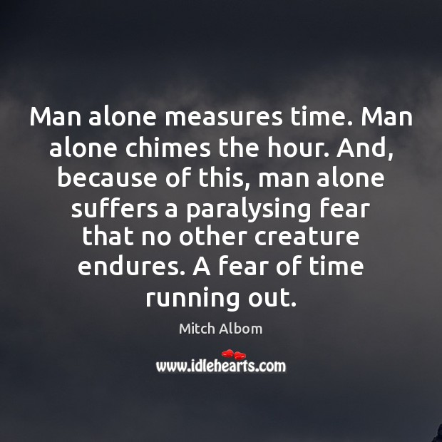 Man alone measures time. Man alone chimes the hour. And, because of Mitch Albom Picture Quote