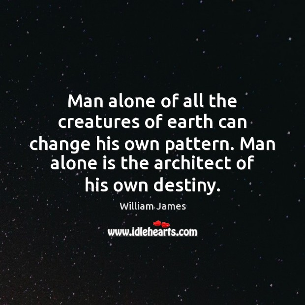 Man alone of all the creatures of earth can change his own Image