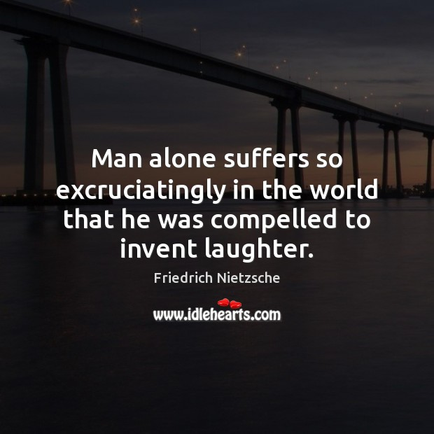 Image, Man alone suffers so excruciatingly in the world that he was compelled to invent laughter.