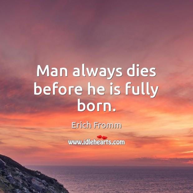 Image, Man always dies before he is fully born.