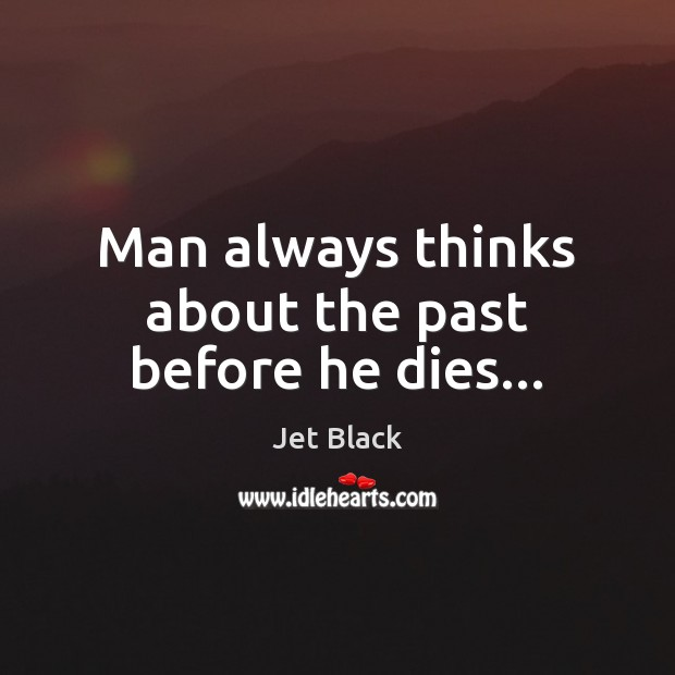 Image, Man always thinks about the past before he dies…