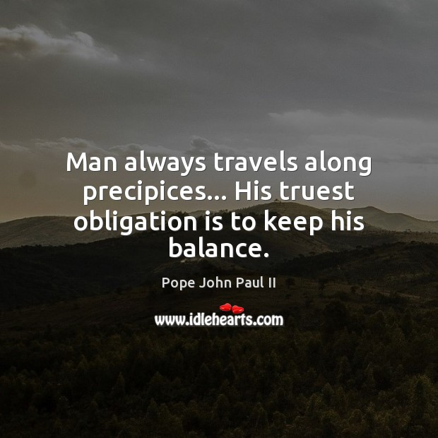 Man always travels along precipices… His truest obligation is to keep his balance. Pope John Paul II Picture Quote